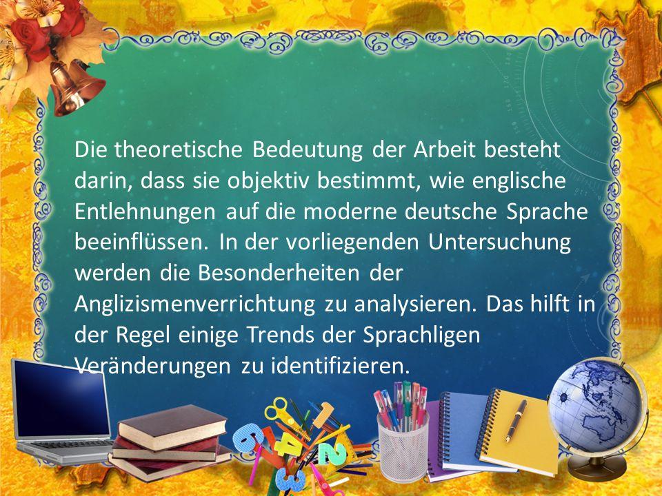 Die theoretische Bedeutung der Arbeit besteht darin, dass sie objektiv bestimmt, wie englische Entlehnungen auf die moderne deutsche Sprache beeinflüs