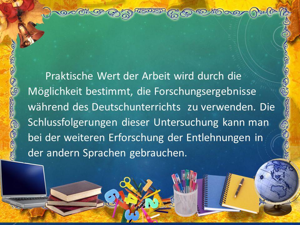 Praktische Wert der Arbeit wird durch die Möglichkeit bestimmt, die Forschungsergebnisse während des Deutschunterrichts zu verwenden. Die Schlussfolge