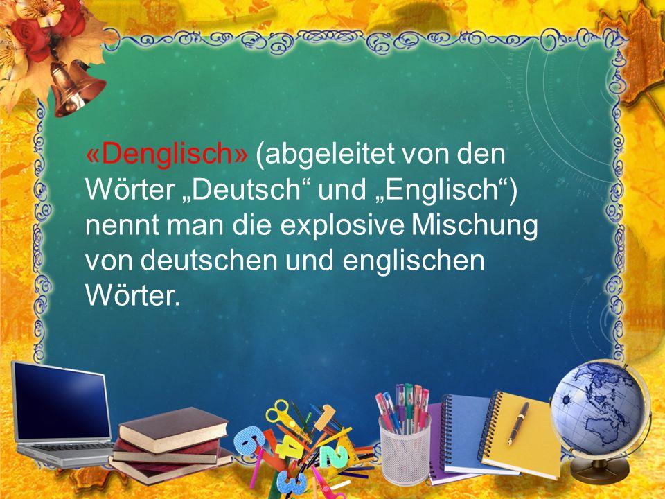 """«Denglisch» (abgeleitet von den Wörter """"Deutsch"""" und """"Englisch"""") nennt man die explosive Mischung von deutschen und englischen Wörter."""