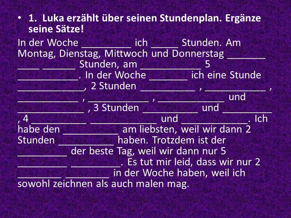 1. Luka erzählt über seinen Stundenplan. Ergänze seine Sätze! In der Woche _________ ich _____ Stunden. Am Montag, Dienstag, Mittwoch und Donnerstag _