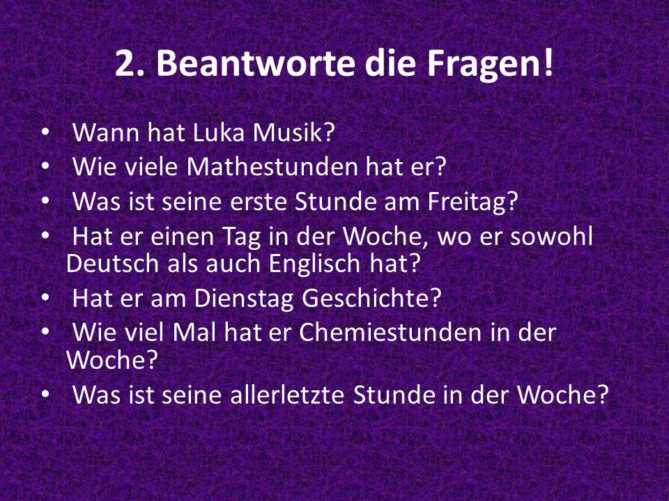 2. Beantworte die Fragen! Wann hat Luka Musik? Wie viele Mathestunden hat er? Was ist seine erste Stunde am Freitag? Hat er einen Tag in der Woche, wo