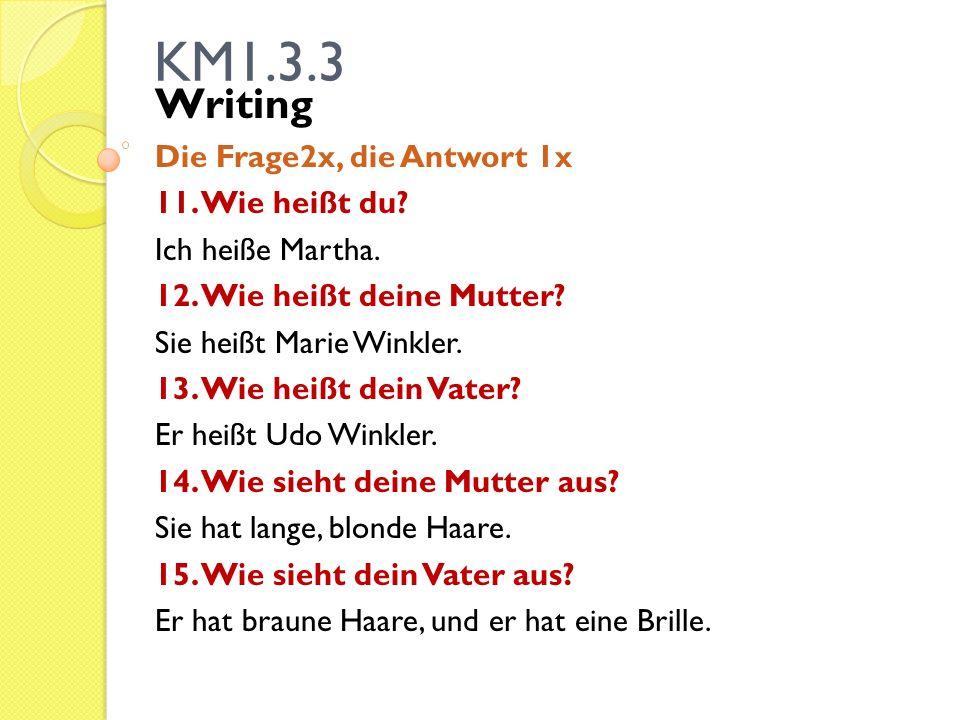 KM1.3.3 Writing Die Frage2x, die Antwort 1x 11. Wie heißt du? Ich heiße Martha. 12. Wie heißt deine Mutter? Sie heißt Marie Winkler. 13. Wie heißt dei