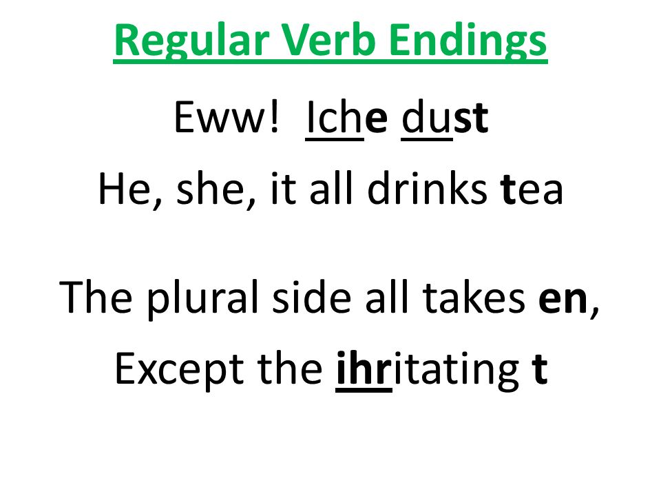 Regular Verb Endings Eww! Iche dust He, she, it all drinks tea The plural side all takes en, Except the ihritating t