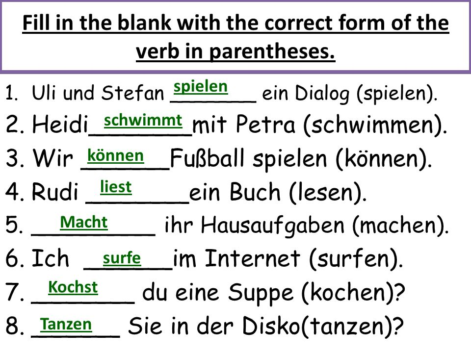 Fill in the blank with the correct form of the verb in parentheses. 1.Uli und Stefan _______ ein Dialog (spielen). 2.Heidi_______mit Petra (schwimmen)