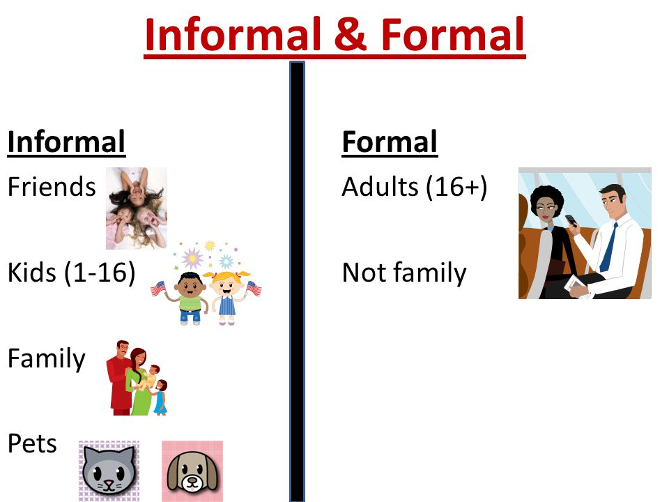 Informal & Formal InformalFormal Friends Adults (16+) Kids (1-16)Not family Family Pets