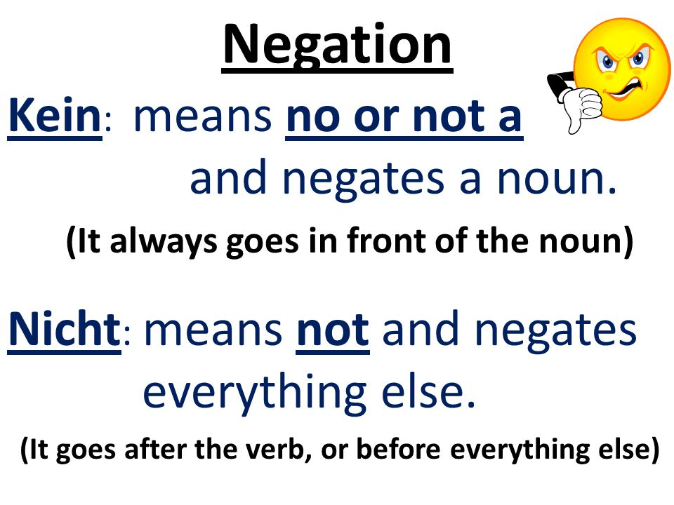 Negation Kein : means no or not a and negates a noun. (It always goes in front of the noun) Nicht : means not and negates everything else. (It goes af