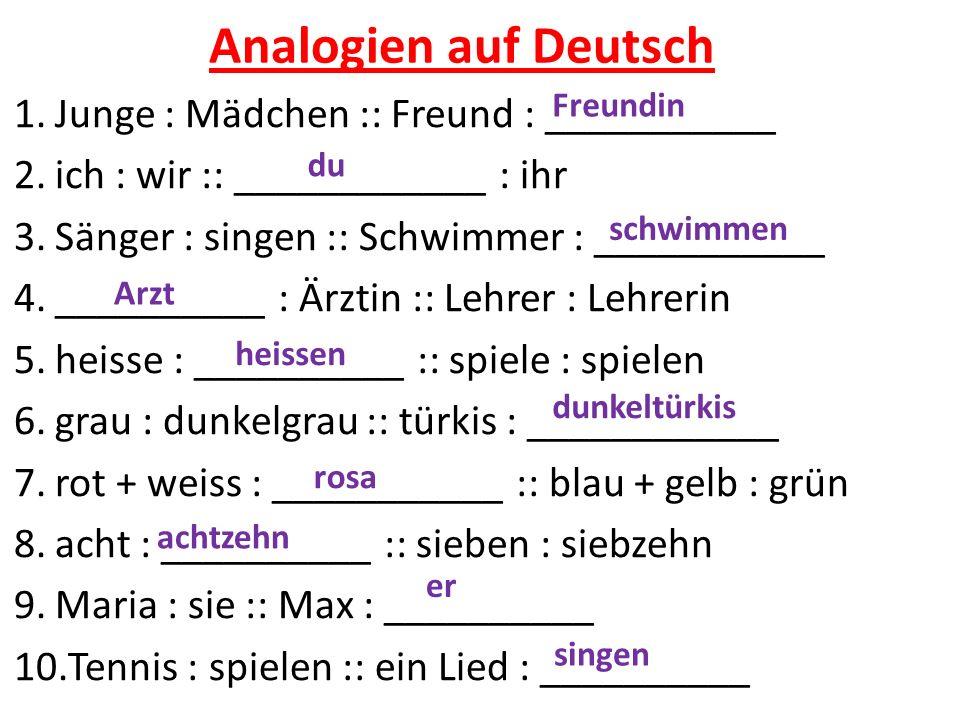 Analogien auf Deutsch 1.Junge : Mädchen :: Freund : ___________ 2.ich : wir :: ____________ : ihr 3.Sänger : singen :: Schwimmer : ___________ 4.__________ : Ärztin :: Lehrer : Lehrerin 5.heisse : __________ :: spiele : spielen 6.grau : dunkelgrau :: türkis : ____________ 7.rot + weiss : ___________ :: blau + gelb : grün 8.acht : __________ :: sieben : siebzehn 9.Maria : sie :: Max : __________ 10.Tennis : spielen :: ein Lied : __________ Freundin du schwimmen Arzt heissen dunkeltürkis rosa achtzehn er singen