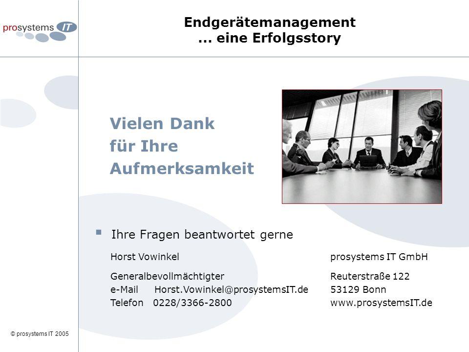 © prosystems IT 2005 Vielen Dank für Ihre Aufmerksamkeit  Ihre Fragen beantwortet gerne Horst Vowinkel Generalbevollmächtigter e-Mail Horst.Vowinkel@prosystemsIT.de Telefon 0228/3366-2800 prosystems IT GmbH Reuterstraße 122 53129 Bonn www.prosystemsIT.de Endgerätemanagement...