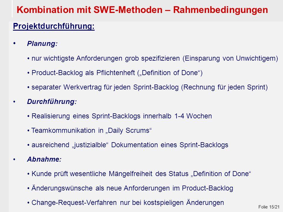 """Wintersemester 2009 / 2010 Folie 15/21 Kombination mit SWE-Methoden – Rahmenbedingungen Projektdurchführung: Planung: nur wichtigste Anforderungen grob spezifizieren (Einsparung von Unwichtigem) Product-Backlog als Pflichtenheft (""""Definition of Done ) separater Werkvertrag für jeden Sprint-Backlog (Rechnung für jeden Sprint) Durchführung: Realisierung eines Sprint-Backlogs innerhalb 1-4 Wochen Teamkommunikation in """"Daily Scrums ausreichend """"justizialble Dokumentation eines Sprint-Backlogs Abnahme: Kunde prüft wesentliche Mängelfreiheit des Status """"Definition of Done Änderungswünsche als neue Anforderungen im Product-Backlog Change-Request-Verfahren nur bei kostspieligen Änderungen"""