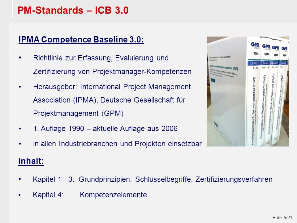 Wintersemester 2009 / 2010 Folie 5/21 PM-Standards – ICB 3.0 IPMA Competence Baseline 3.0: Richtlinie zur Erfassung, Evaluierung und Zertifizierung von Projektmanager-Kompetenzen Herausgeber: International Project Management Association (IPMA), Deutsche Gesellschaft für Projektmanagement (GPM) 1.