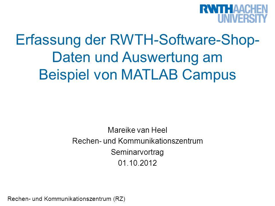 Rechen- und Kommunikationszentrum (RZ) Erfassung der RWTH-Software-Shop- Daten und Auswertung am Beispiel von MATLAB Campus Mareike van Heel Rechen- und Kommunikationszentrum Seminarvortrag 01.10.2012