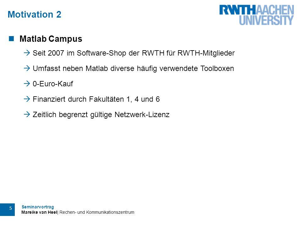 Seminarvortrag Mareike van Heel| Rechen- und Kommunikationszentrum 5 Motivation 2 Matlab Campus  Seit 2007 im Software-Shop der RWTH für RWTH-Mitglie
