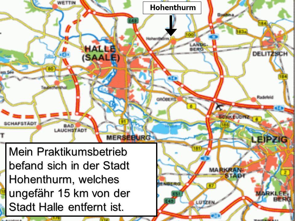 Mein Praktikumsbetrieb befand sich in der Stadt Hohenthurm, welches ungefähr 15 km von der Stadt Halle entfernt ist.