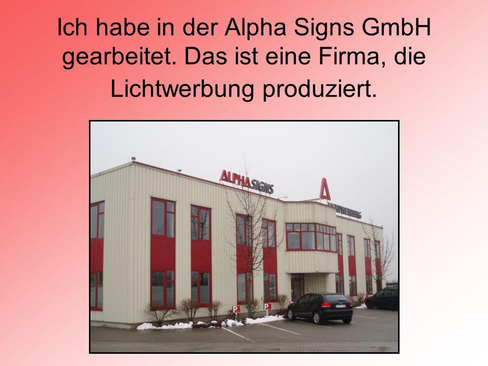 Ich habe in der Alpha Signs GmbH gearbeitet. Das ist eine Firma, die Lichtwerbung produziert.