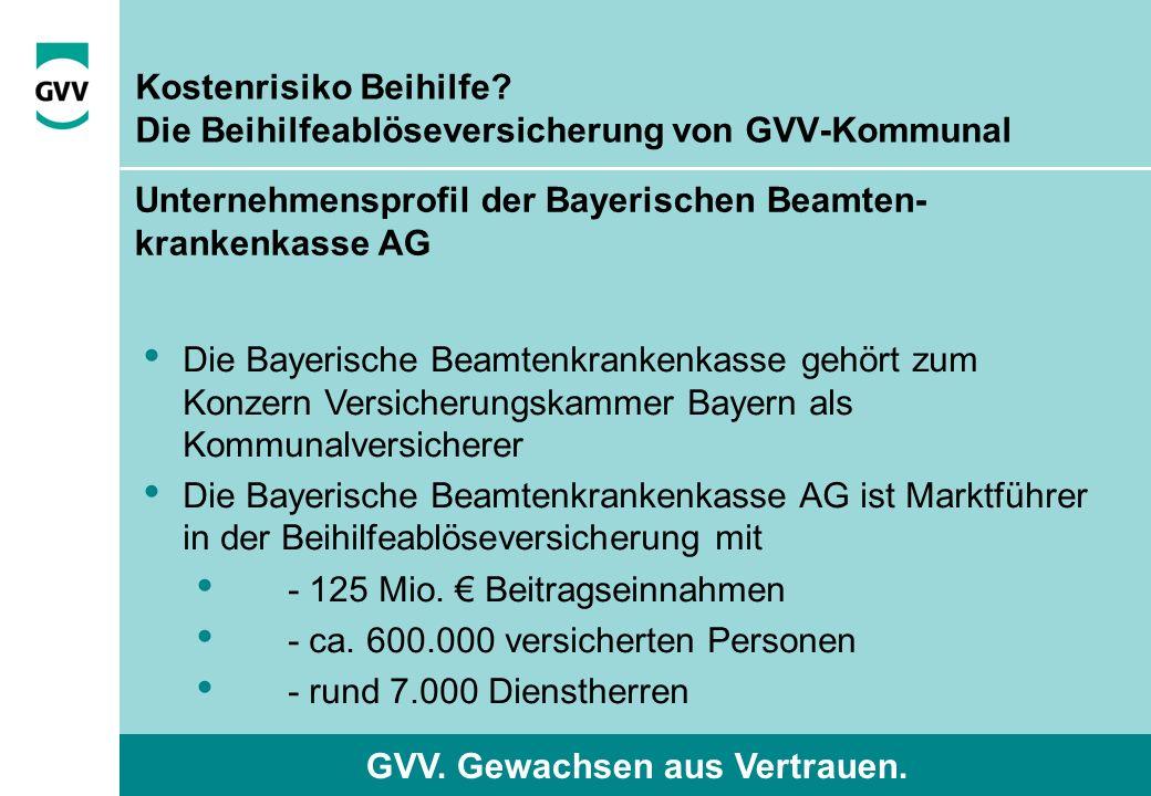 GVV. Gewachsen aus Vertrauen. Kostenrisiko Beihilfe? Die Beihilfeablöseversicherung von GVV-Kommunal Die Bayerische Beamtenkrankenkasse gehört zum Kon