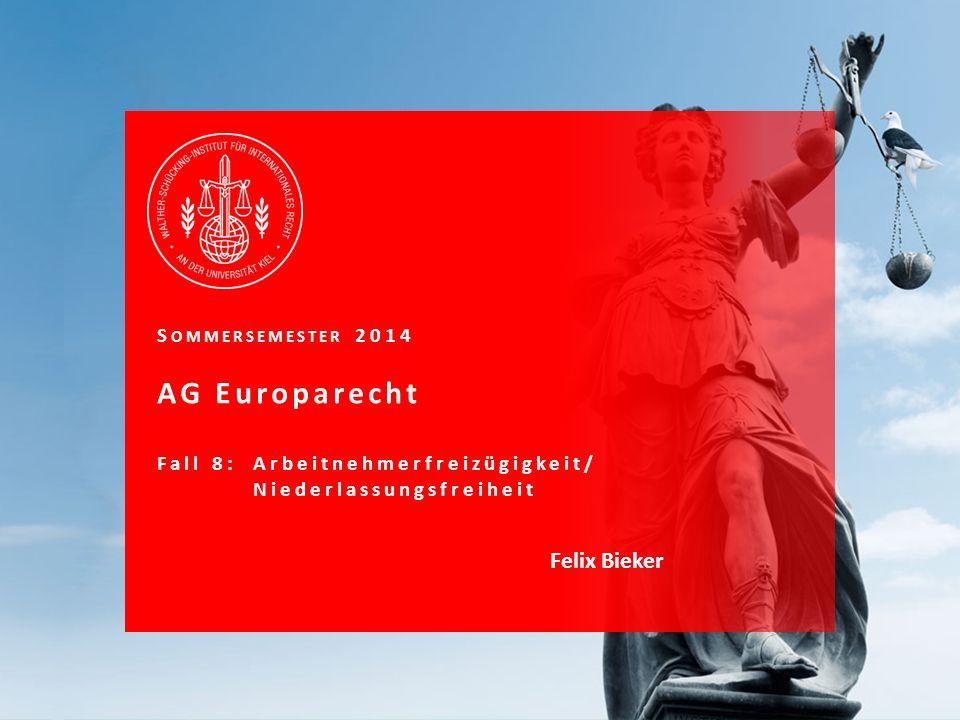 S OMMERSEMESTER 2014 AG Europarecht Fall 8: Arbeitnehmerfreizügigkeit/ Niederlassungsfreiheit Felix Bieker