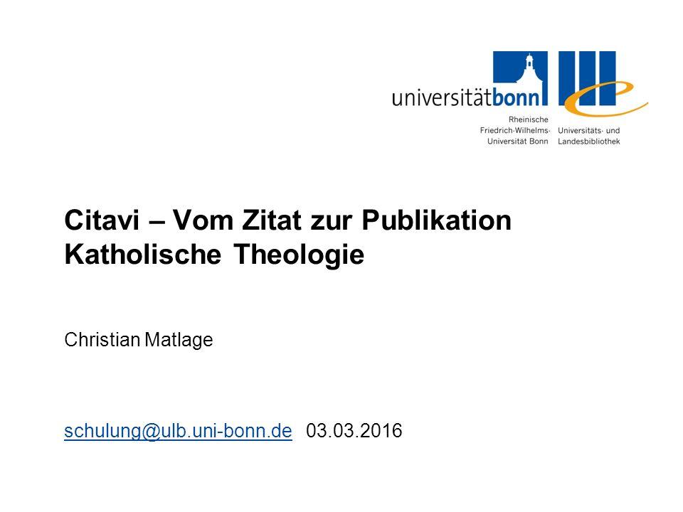 Citavi – Vom Zitat zur Publikation Katholische Theologie Christian Matlage schulung@ulb.uni-bonn.deschulung@ulb.uni-bonn.de 03.03.2016
