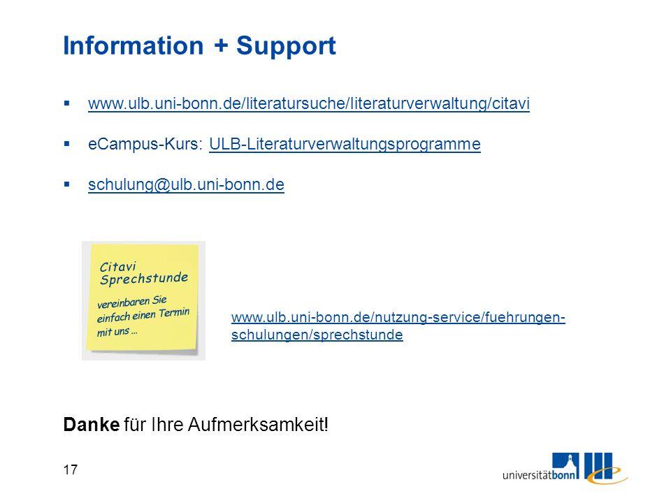 17 Information + Support  www.ulb.uni-bonn.de/literatursuche/literaturverwaltung/citavi www.ulb.uni-bonn.de/literatursuche/literaturverwaltung/citavi  eCampus-Kurs: ULB-LiteraturverwaltungsprogrammeULB-Literaturverwaltungsprogramme  schulung@ulb.uni-bonn.de schulung@ulb.uni-bonn.de Danke für Ihre Aufmerksamkeit.