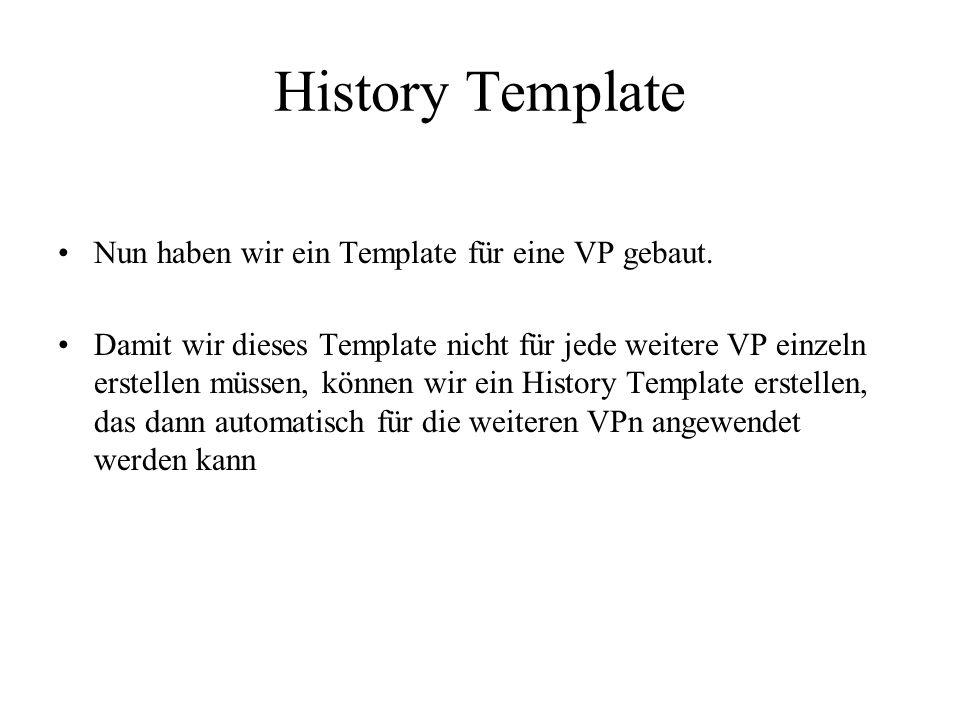 History Template Nun haben wir ein Template für eine VP gebaut. Damit wir dieses Template nicht für jede weitere VP einzeln erstellen müssen, können w
