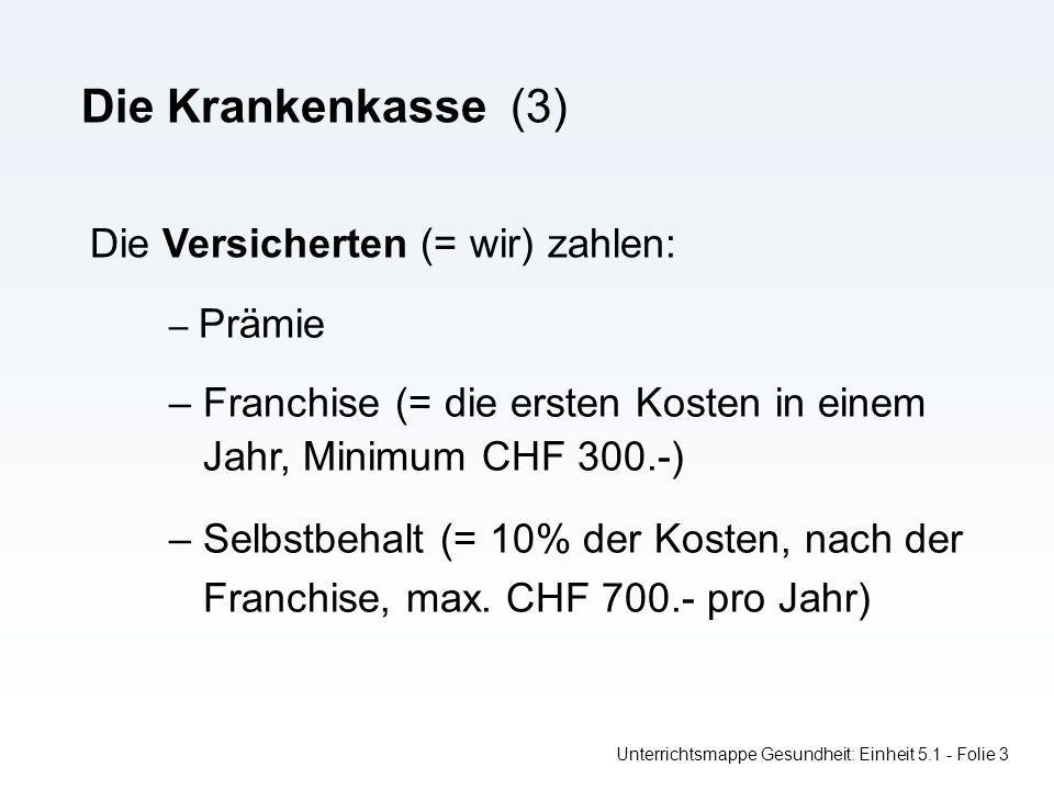 Die Krankenkasse (3) Unterrichtsmappe Gesundheit: Einheit 5.1 - Folie 3 Die Versicherten (= wir) zahlen: – Prämie – Franchise (= die ersten Kosten in einem Jahr, Minimum CHF 300.-) – Selbstbehalt (= 10% der Kosten, nach der Franchise, max.