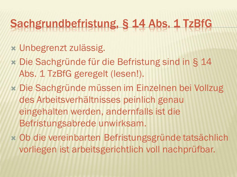  Unbegrenzt zulässig.  Die Sachgründe für die Befristung sind in § 14 Abs. 1 TzBfG geregelt (lesen!).  Die Sachgründe müssen im Einzelnen bei Vollz