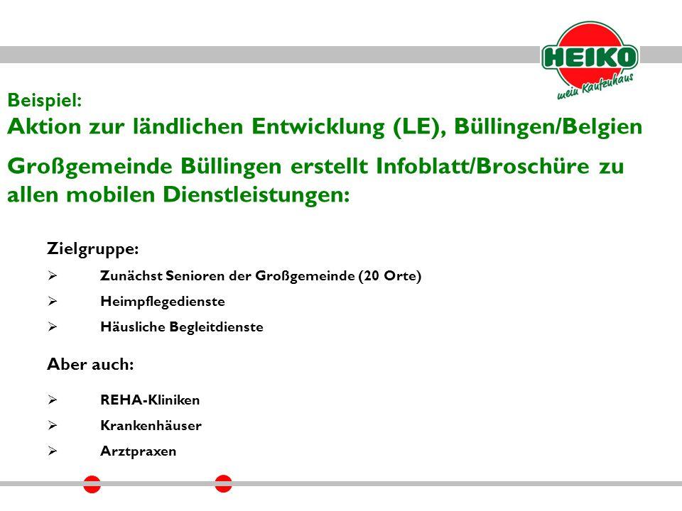 Beispiel: Aktion zur ländlichen Entwicklung (LE), Büllingen/Belgien Großgemeinde Büllingen erstellt Infoblatt/Broschüre zu allen mobilen Dienstleistungen: Zielgruppe:  Zunächst Senioren der Großgemeinde (20 Orte)  Heimpflegedienste  Häusliche Begleitdienste Aber auch:  REHA-Kliniken  Krankenhäuser  Arztpraxen