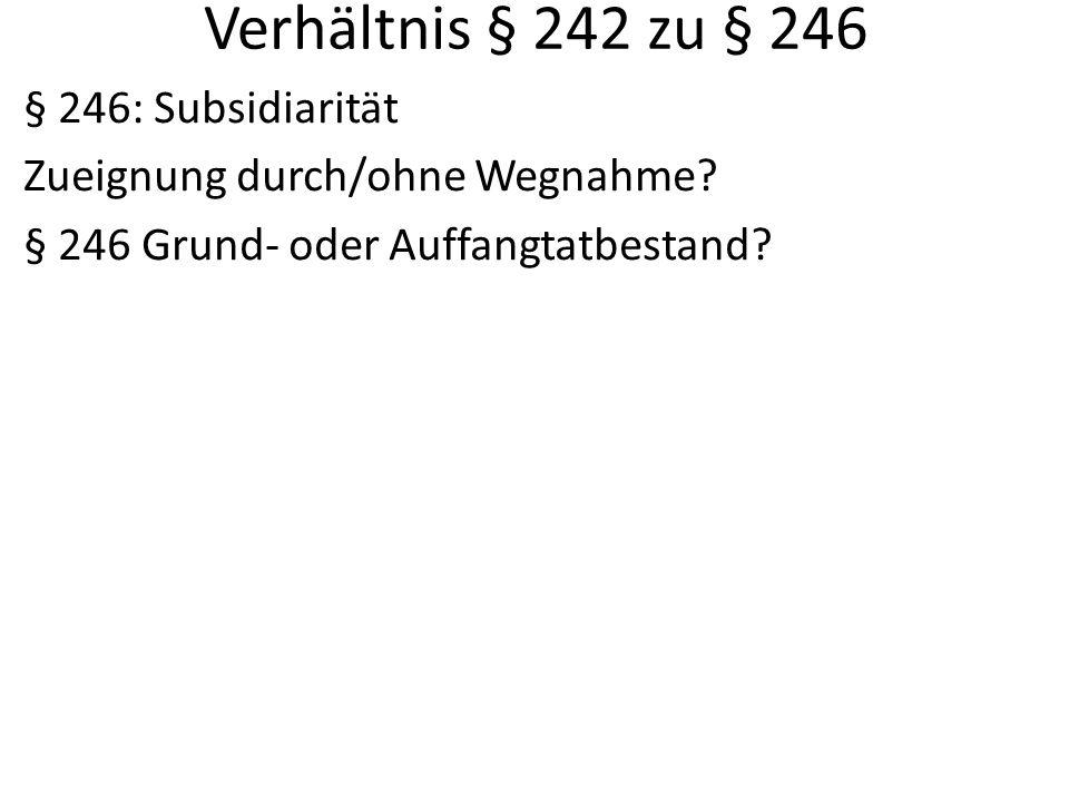 Verhältnis § 242 zu § 246 § 246: Subsidiarität Zueignung durch/ohne Wegnahme? § 246 Grund- oder Auffangtatbestand?