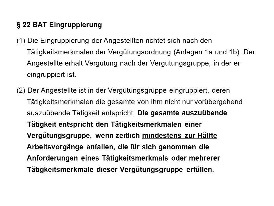 § 22 BAT Eingruppierung (1) Die Eingruppierung der Angestellten richtet sich nach den Tätigkeitsmerkmalen der Vergütungsordnung (Anlagen 1a und 1b).