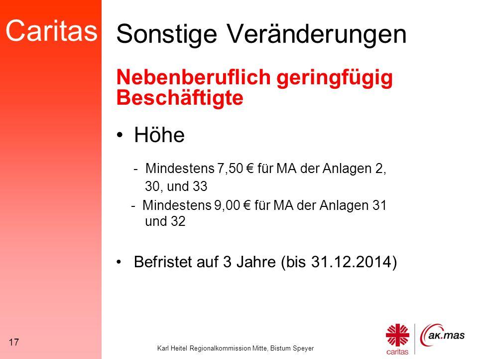Caritas Karl Heitel Regionalkommission Mitte, Bistum Speyer 17 Sonstige Veränderungen Höhe - Mindestens 7,50 € für MA der Anlagen 2, 30, und 33 - Mindestens 9,00 € für MA der Anlagen 31 und 32 Befristet auf 3 Jahre (bis 31.12.2014) Nebenberuflich geringfügig Beschäftigte