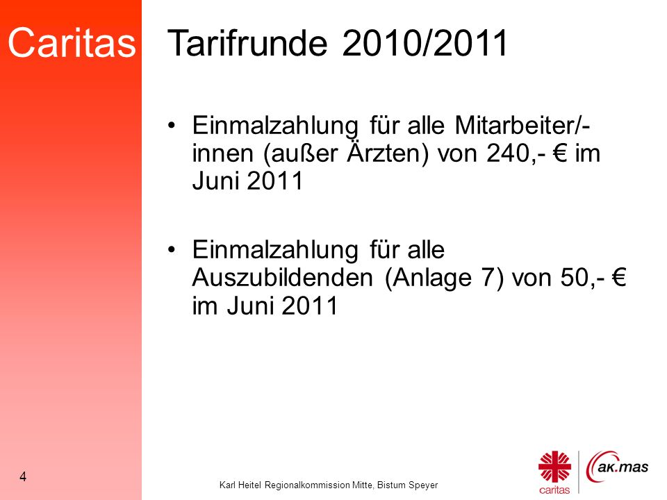 Caritas Karl Heitel Regionalkommission Mitte, Bistum Speyer 4 Einmalzahlung für alle Mitarbeiter/- innen (außer Ärzten) von 240,- € im Juni 2011 Einmalzahlung für alle Auszubildenden (Anlage 7) von 50,- € im Juni 2011 Tarifrunde 2010/2011