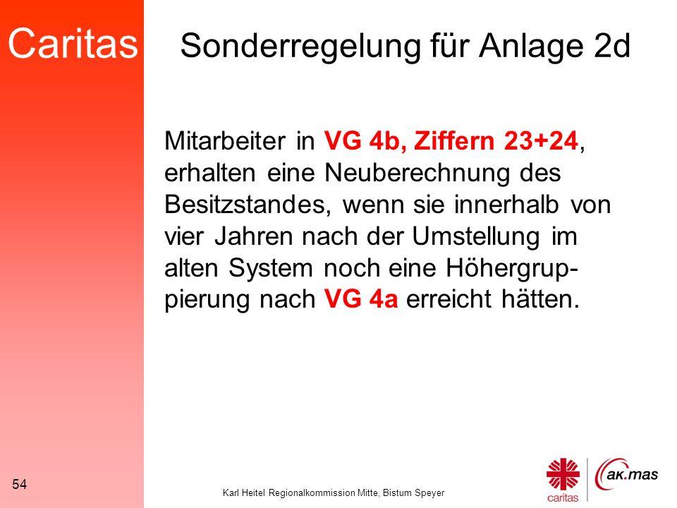 Caritas Karl Heitel Regionalkommission Mitte, Bistum Speyer 54 Sonderregelung für Anlage 2d Mitarbeiter in VG 4b, Ziffern 23+24, erhalten eine Neuberechnung des Besitzstandes, wenn sie innerhalb von vier Jahren nach der Umstellung im alten System noch eine Höhergrup- pierung nach VG 4a erreicht hätten.