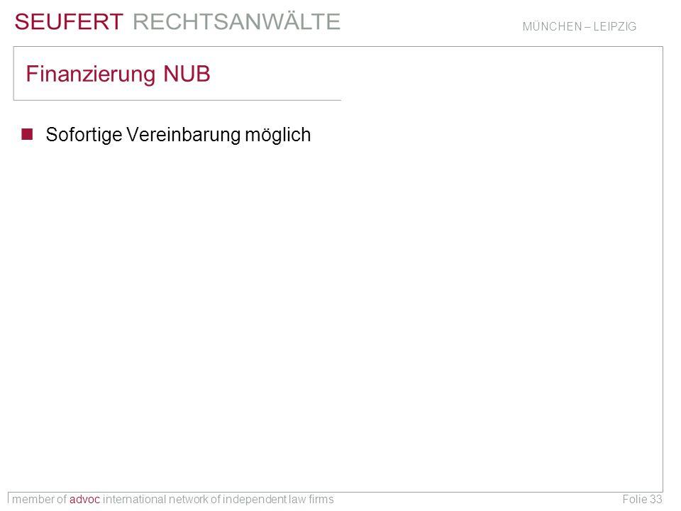 member of advoc international network of independent law firms MÜNCHEN – LEIPZIG Folie 33 Finanzierung NUB Sofortige Vereinbarung möglich