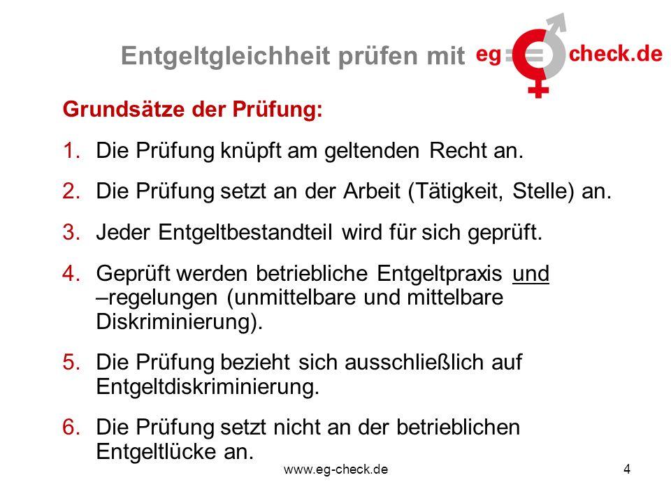 www.eg-check.de4 Entgeltgleichheit prüfen mit Grundsätze der Prüfung: 1.Die Prüfung knüpft am geltenden Recht an. 2.Die Prüfung setzt an der Arbeit (T