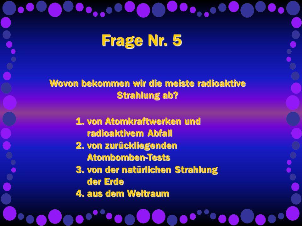 Frage Nr. 5 Wovon bekommen wir die meiste radioaktive Strahlung ab.