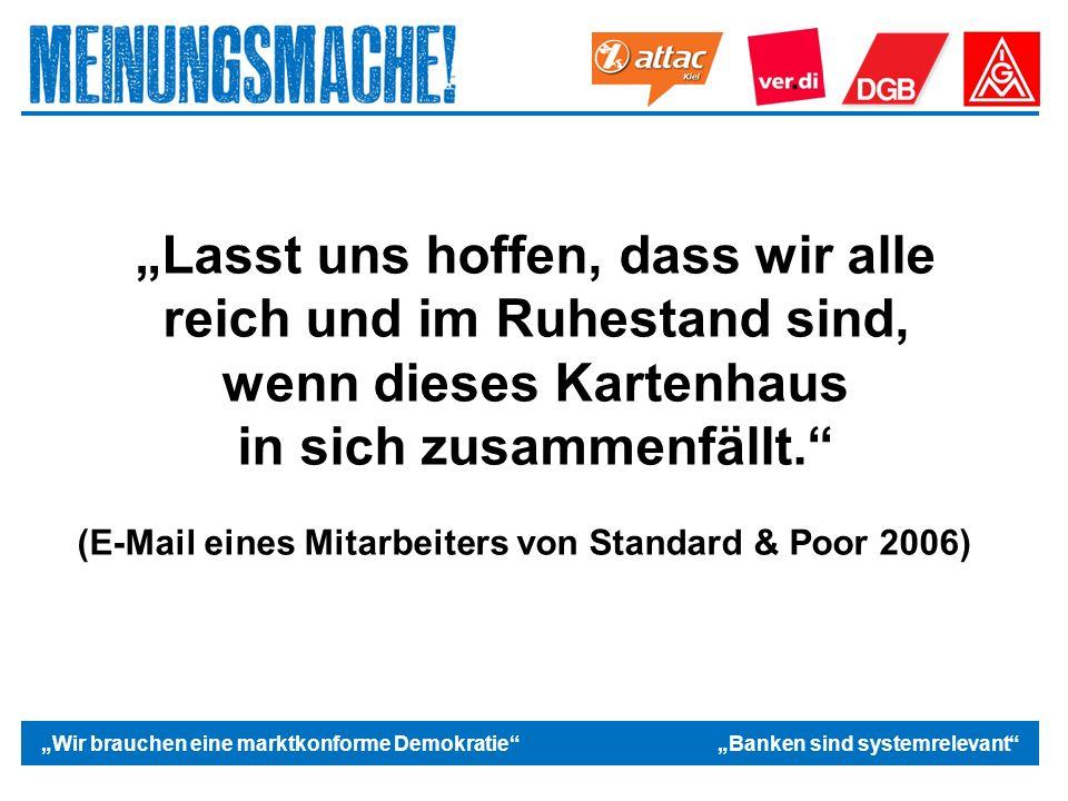 """Das politische Europa """"Wir brauchen eine marktkonforme Demokratie """"Banken sind systemrelevant """"Lasst uns hoffen, dass wir alle reich und im Ruhestand sind, wenn dieses Kartenhaus in sich zusammenfällt. (E-Mail eines Mitarbeiters von Standard & Poor 2006)"""