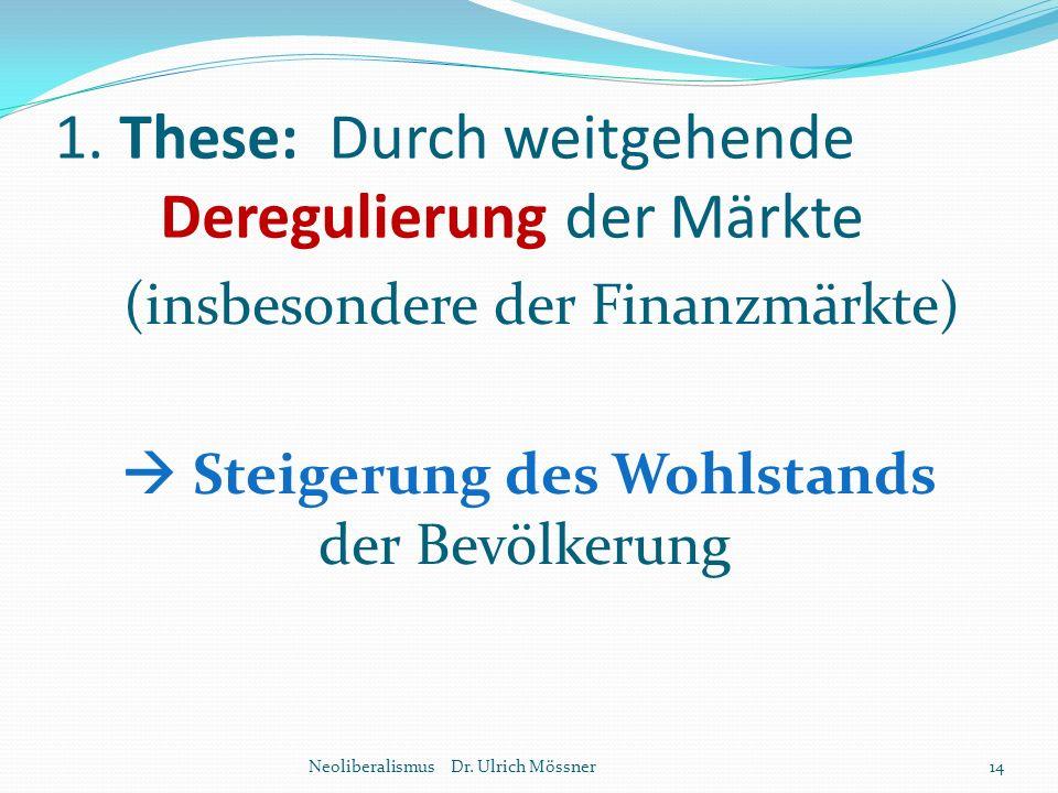 1. These: Durch weitgehende Deregulierung der Märkte (insbesondere der Finanzmärkte)  Steigerung des Wohlstands der Bevölkerung Neoliberalismus Dr. U