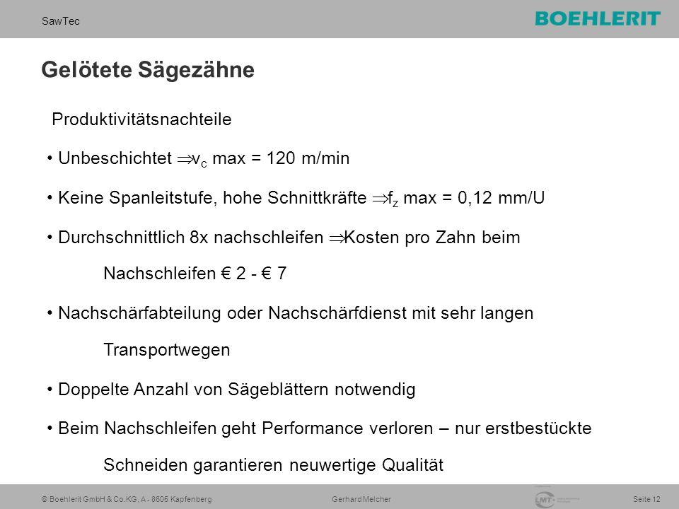 © Boehlerit GmbH & Co.KG, A - 8605 Kapfenberg SawTec Seite 12 Gerhard Melcher Gelötete Sägezähne Produktivitätsnachteile Unbeschichtet  v c max = 120 m/min Keine Spanleitstufe, hohe Schnittkräfte  f z max = 0,12 mm/U Durchschnittlich 8x nachschleifen  Kosten pro Zahn beim Nachschleifen € 2 - € 7 Nachschärfabteilung oder Nachschärfdienst mit sehr langen Transportwegen Doppelte Anzahl von Sägeblättern notwendig Beim Nachschleifen geht Performance verloren – nur erstbestückte Schneiden garantieren neuwertige Qualität