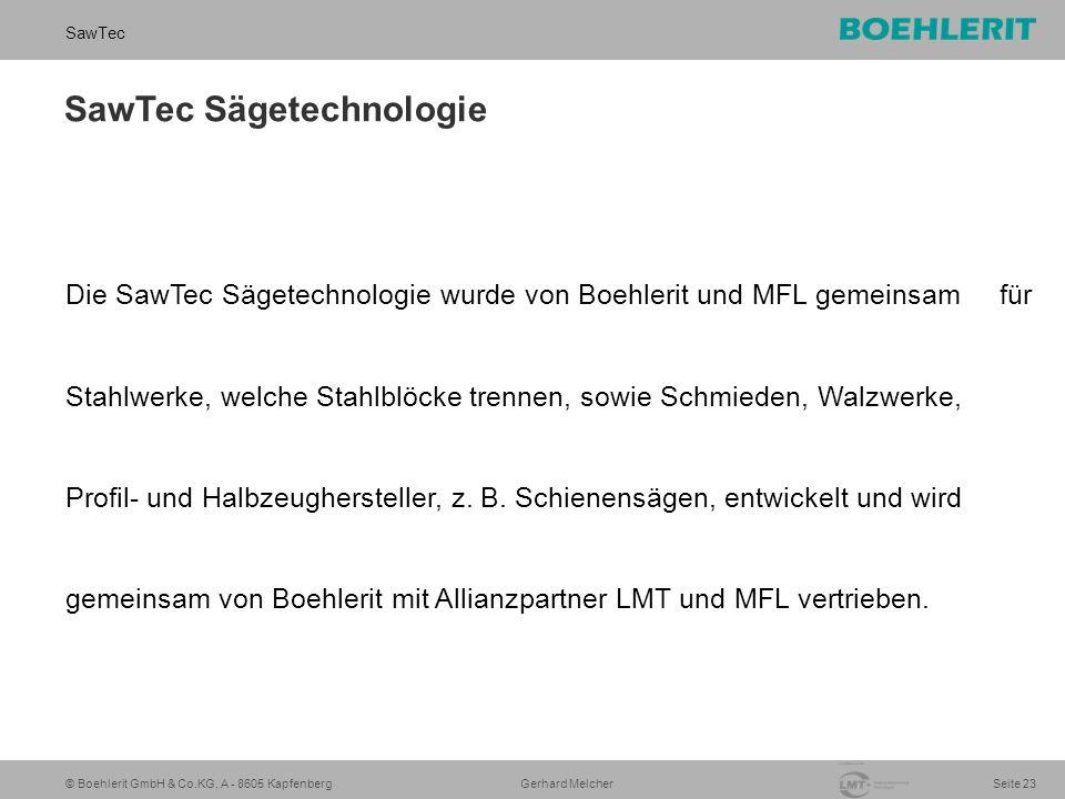 © Boehlerit GmbH & Co.KG, A - 8605 Kapfenberg SawTec Seite 23 Gerhard Melcher SawTec Sägetechnologie Die SawTec Sägetechnologie wurde von Boehlerit und MFL gemeinsam für Stahlwerke, welche Stahlblöcke trennen, sowie Schmieden, Walzwerke, Profil- und Halbzeughersteller, z.