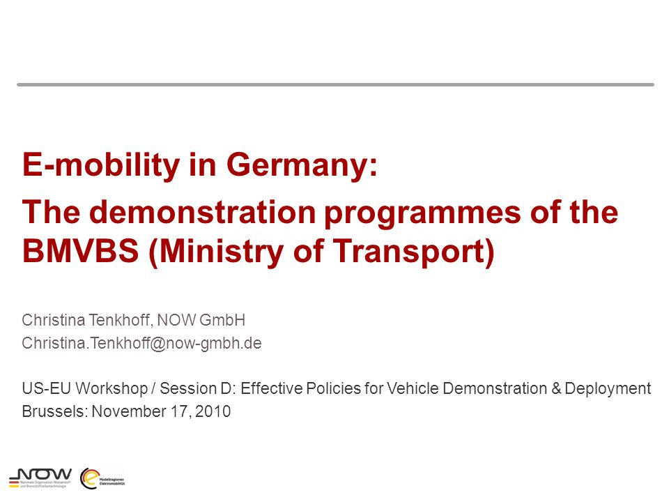 Christina Tenkhoff, NOW GmbH Christina.Tenkhoff@now-gmbh.de US-EU Workshop / Session D: Effective Policies for Vehicle Demonstration & Deployment Brussels: November 17, 2010 E-mobility in Germany: The demonstration programmes of the BMVBS (Ministry of Transport)