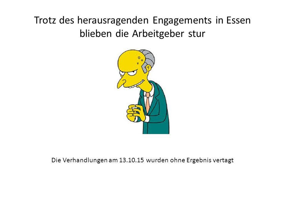 Trotz des herausragenden Engagements in Essen blieben die Arbeitgeber stur Die Verhandlungen am 13.10.15 wurden ohne Ergebnis vertagt