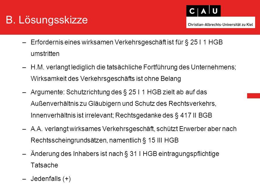 B. Lösungsskizze –Erfordernis eines wirksamen Verkehrsgeschäft ist für § 25 I 1 HGB umstritten –H.M. verlangt lediglich die tatsächliche Fortführung d