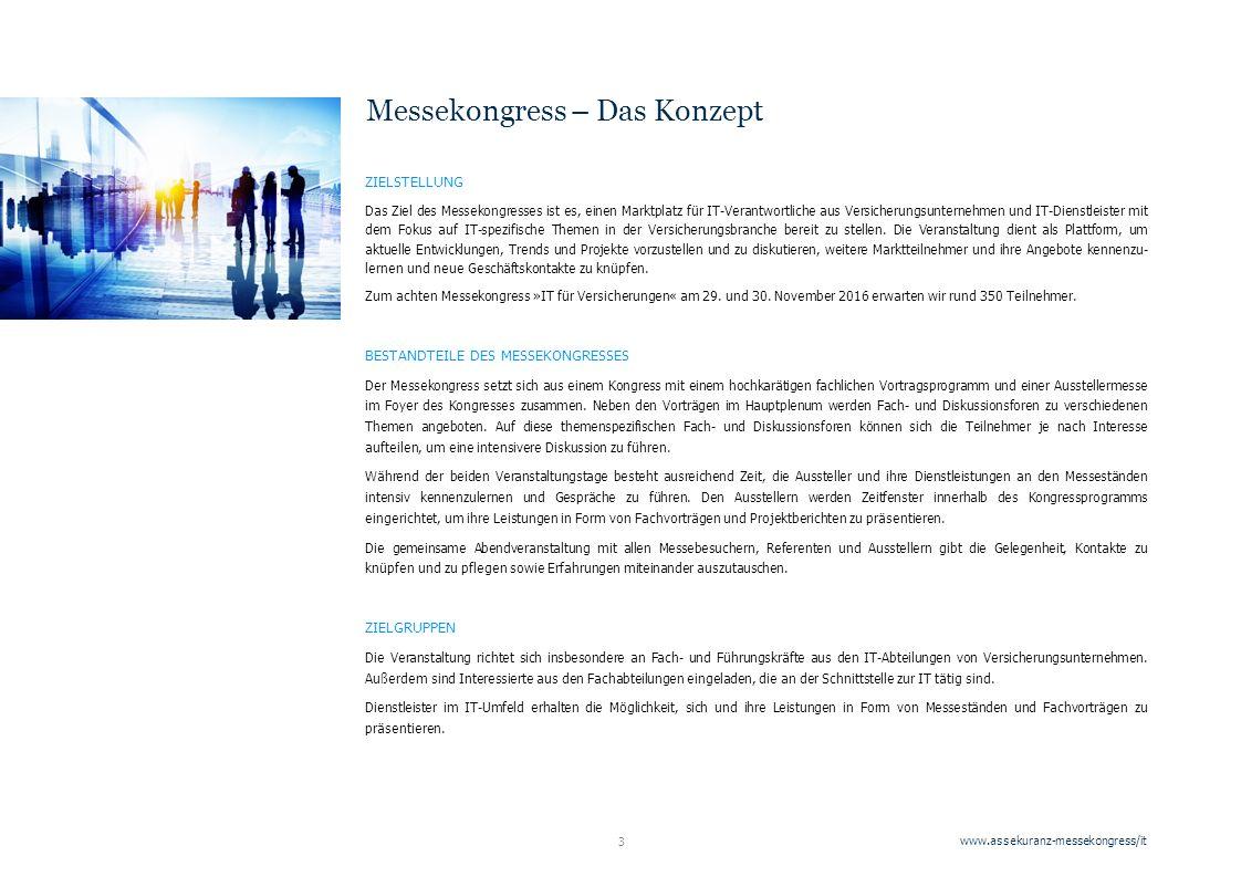 www.assekuranz-messekongress/it 3 ZIELSTELLUNG Das Ziel des Messekongresses ist es, einen Marktplatz für IT-Verantwortliche aus Versicherungsunternehmen und IT-Dienstleister mit dem Fokus auf IT-spezifische Themen in der Versicherungsbranche bereit zu stellen.