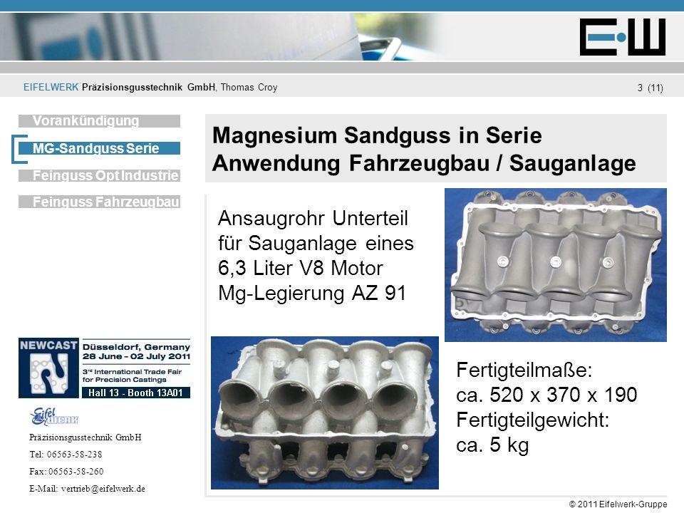 EIFELWERK Präzisionsgusstechnik GmbH, Thomas Croy (11) © 2011 Eifelwerk-Gruppe 4 Magnesium Sandguss in Serie Unternehmen Vorankündigung MG-Sandguss Serie Feinguss Fahrzeugbau Feinguss Opt Industrie Möglichkeiten des Mg-Sandguss in Serie 10 - 15.000 St.