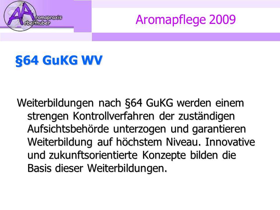 Aromapflege 2009 §64 GuKG WV Weiterbildungen nach §64 GuKG werden einem strengen Kontrollverfahren der zuständigen Aufsichtsbehörde unterzogen und garantieren Weiterbildung auf höchstem Niveau.