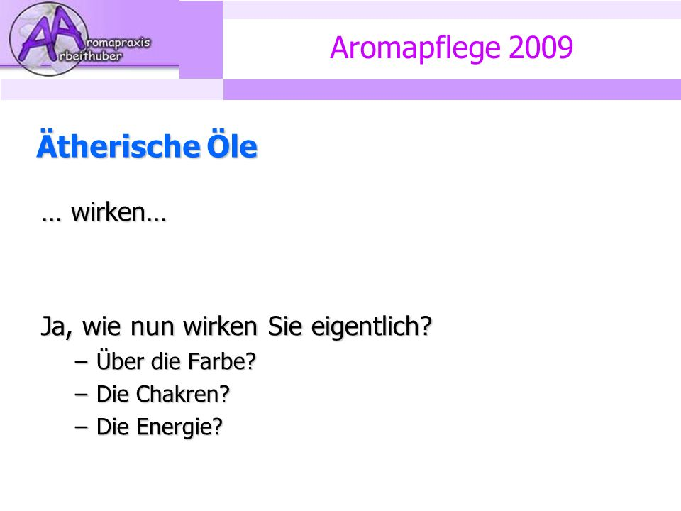 Aromapflege 2009 Ätherische Öle … wirken… Ja, wie nun wirken Sie eigentlich.