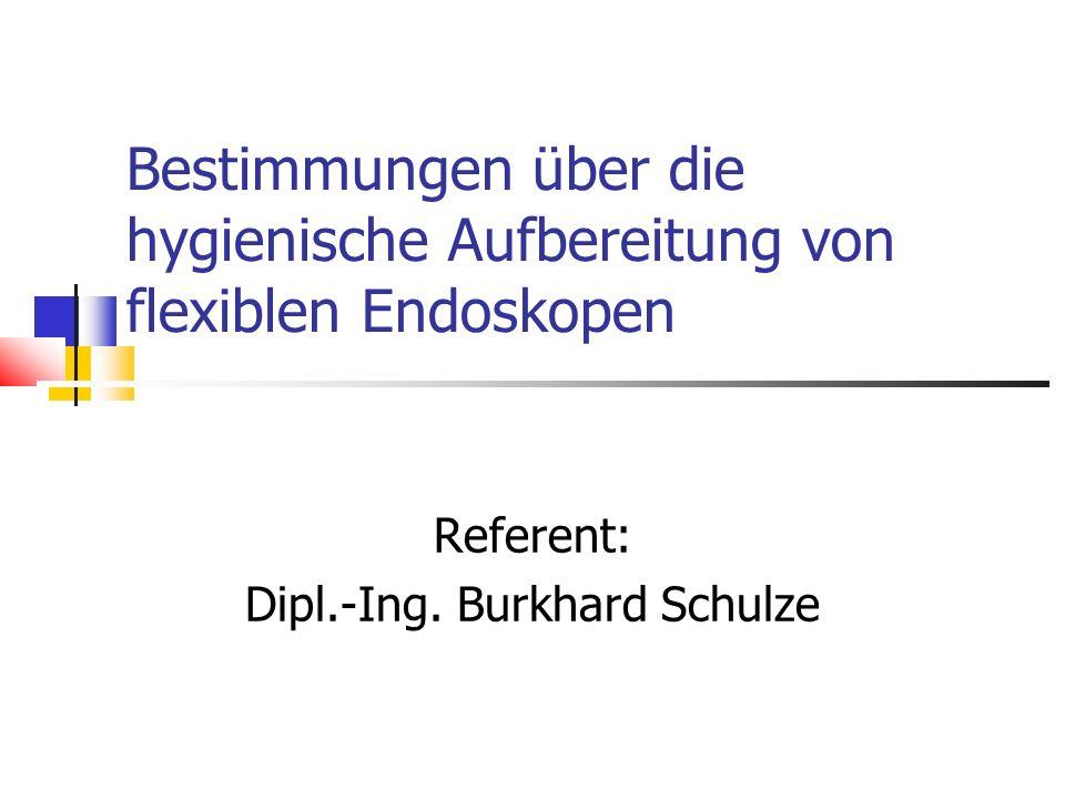 Bestimmungen über die hygienische Aufbereitung von flexiblen Endoskopen Referent: Dipl.-Ing. Burkhard Schulze
