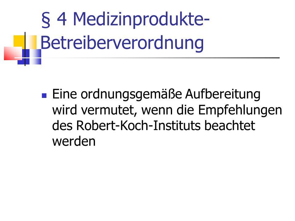§ 4 Medizinprodukte- Betreiberverordnung Eine ordnungsgemäße Aufbereitung wird vermutet, wenn die Empfehlungen des Robert-Koch-Instituts beachtet werd