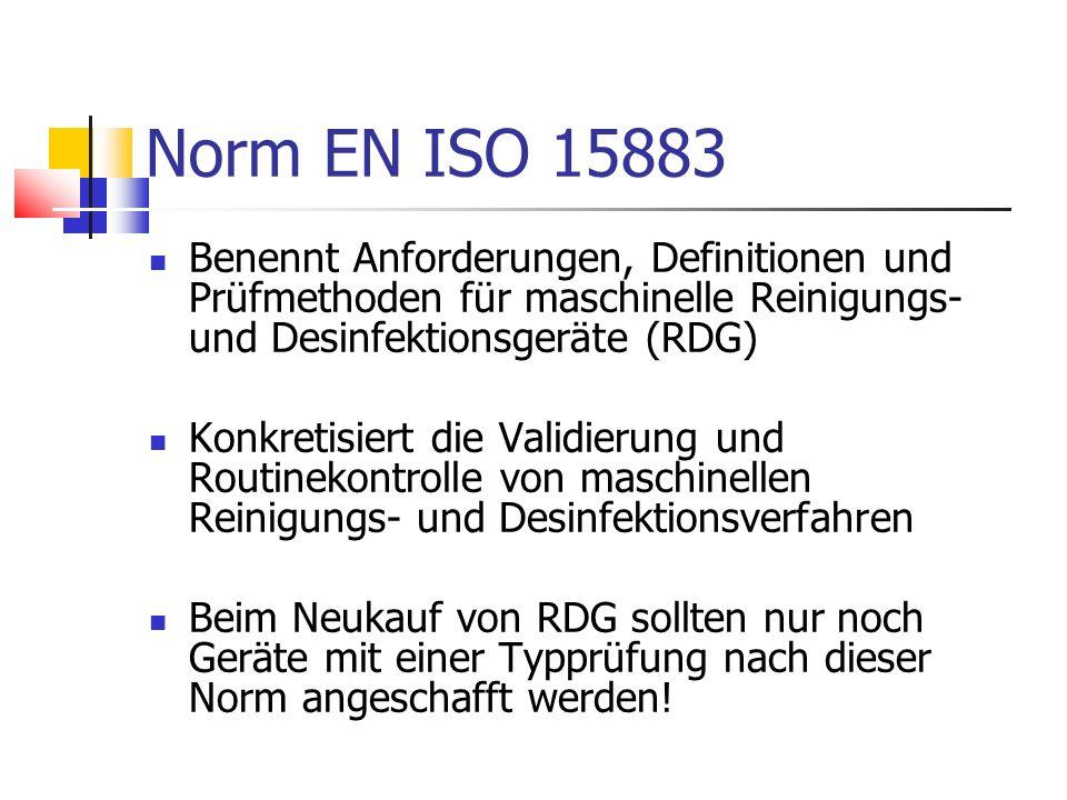 Norm EN ISO 15883 Benennt Anforderungen, Definitionen und Prüfmethoden für maschinelle Reinigungs- und Desinfektionsgeräte (RDG) Konkretisiert die Val