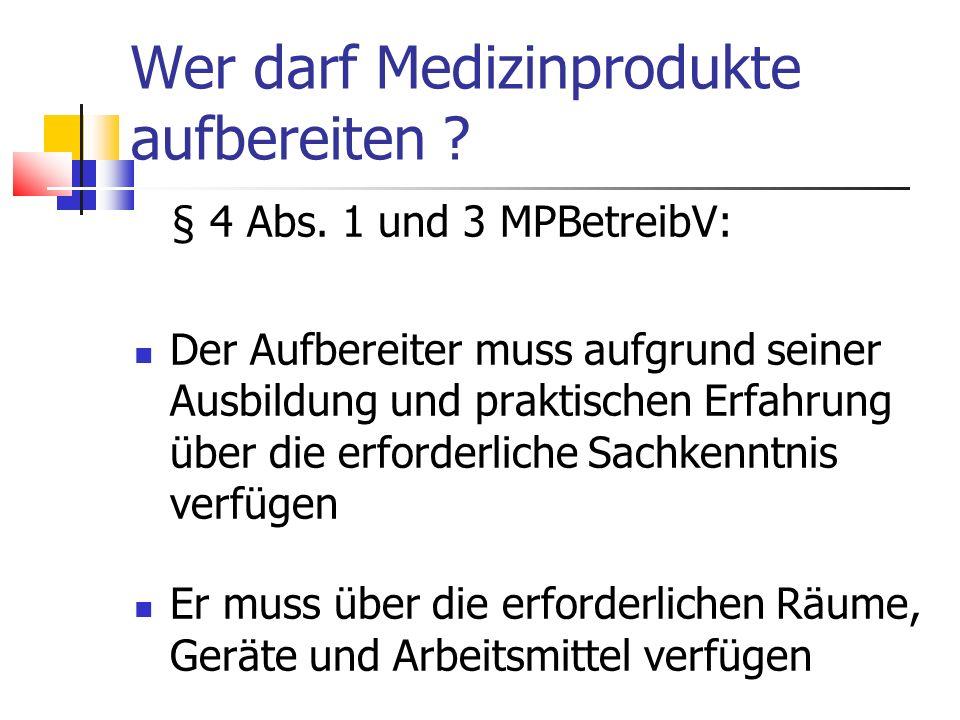 Wer darf Medizinprodukte aufbereiten ? § 4 Abs. 1 und 3 MPBetreibV: Der Aufbereiter muss aufgrund seiner Ausbildung und praktischen Erfahrung über die