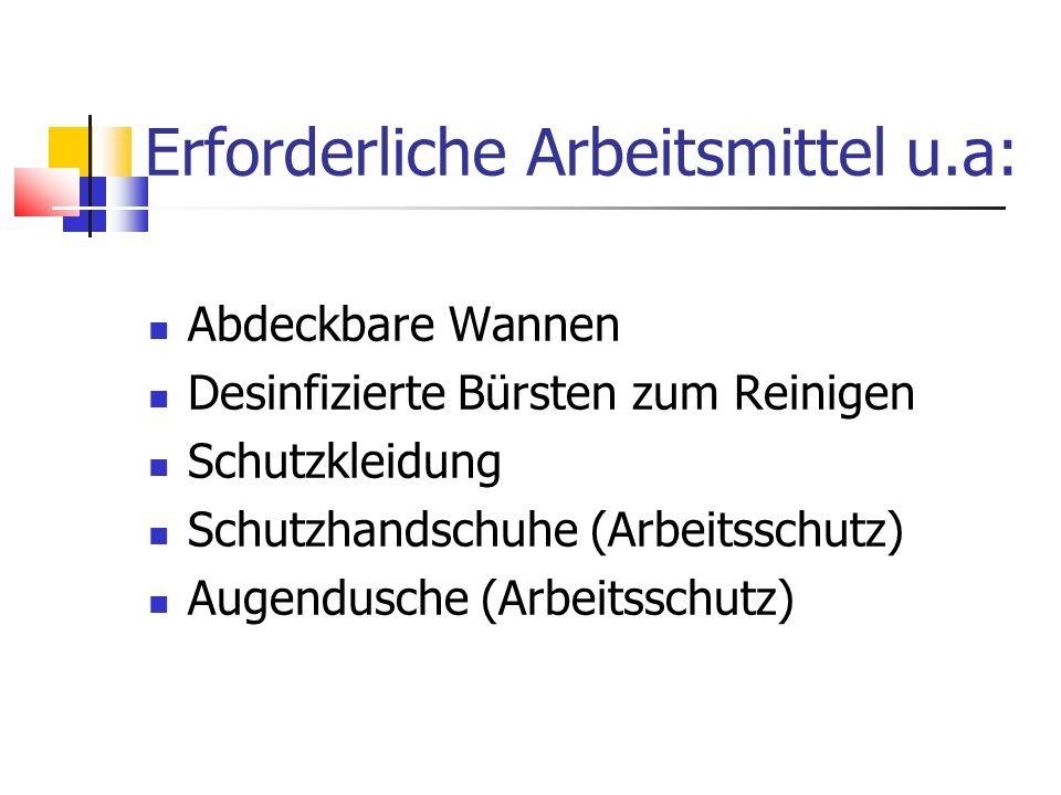 Erforderliche Arbeitsmittel u.a: Abdeckbare Wannen Desinfizierte Bürsten zum Reinigen Schutzkleidung Schutzhandschuhe (Arbeitsschutz) Augendusche (Arb